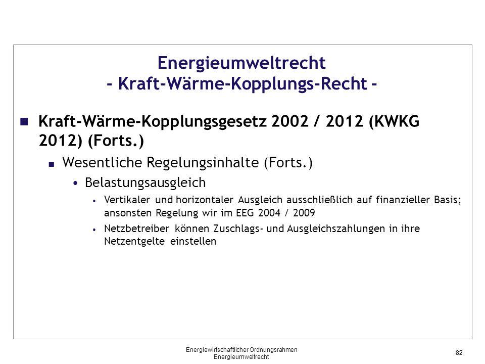 82 Energieumweltrecht - Kraft-Wärme-Kopplungs-Recht - Kraft-Wärme-Kopplungsgesetz 2002 / 2012 (KWKG 2012) (Forts.) Wesentliche Regelungsinhalte (Forts.) Belastungsausgleich Vertikaler und horizontaler Ausgleich ausschließlich auf finanzieller Basis; ansonsten Regelung wir im EEG 2004 / 2009 Netzbetreiber können Zuschlags- und Ausgleichszahlungen in ihre Netzentgelte einstellen 82 Energiewirtschaftlicher Ordnungsrahmen Energieumweltrecht