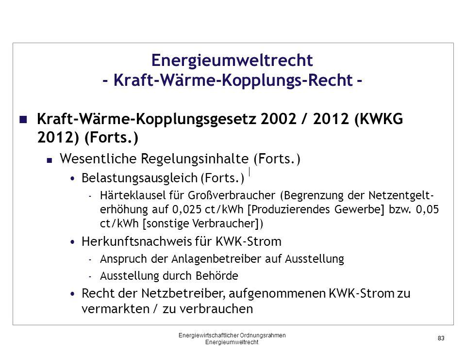 83 Energieumweltrecht - Kraft-Wärme-Kopplungs-Recht - Kraft-Wärme-Kopplungsgesetz 2002 / 2012 (KWKG 2012) (Forts.) Wesentliche Regelungsinhalte (Forts.) Belastungsausgleich (Forts.) - Härteklausel für Großverbraucher (Begrenzung der Netzentgelt- erhöhung auf 0,025 ct/kWh [Produzierendes Gewerbe] bzw.