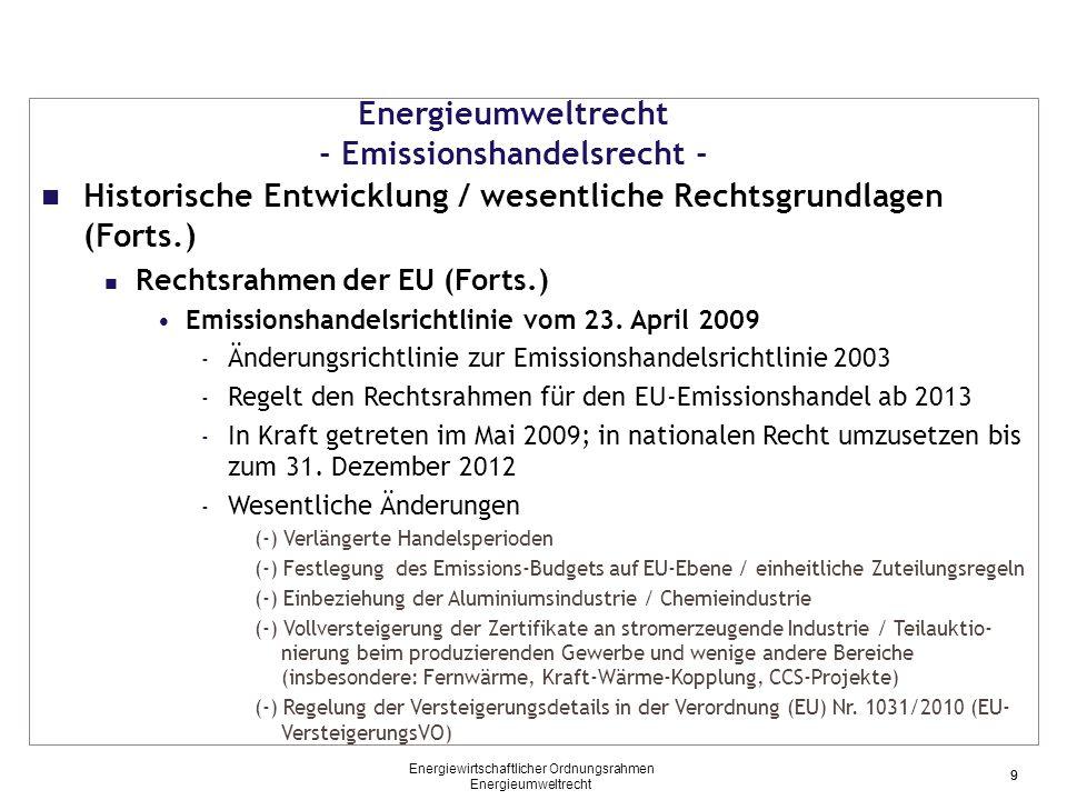 Energieumweltrecht - Emissionshandelsrecht – Emissionshandelsrichtlinie 2009/ TEHG 2011/ ZuV 2020 (9) Zuteilungsregelungen nach der ZuV 2020 Regelungsinhalt der ZuV 2020: - Detailregelungen betreffen die konkrete Zuteilung von Zertifikatemengen Wesentliche Regelungsinhalte: - Zuteilungen an bestehende Anlagen - (unentgeltliche) Zuteilungen für neue Anlagen (= Anlagen, denen nach dem 30.06.2011 erstmalig eine Emissions- genehmigung erteilt wurde) - Kürzung/ Einstellung von Zuteilungen bei Kapazitätsverringerung der Anlage/ bei Stilllegung der Anlage - Detailregelungen betreffend die Befreiung von Kleinemittenten (insb.: Pflichtangaben im Befreiungsantrag, Berechnung des Ausgleichsbetrags, Nachweis von anlagenspezifischen Reduktionen) 30 Energiewirtschaftlicher Ordnungsrahmen Energieumweltrecht