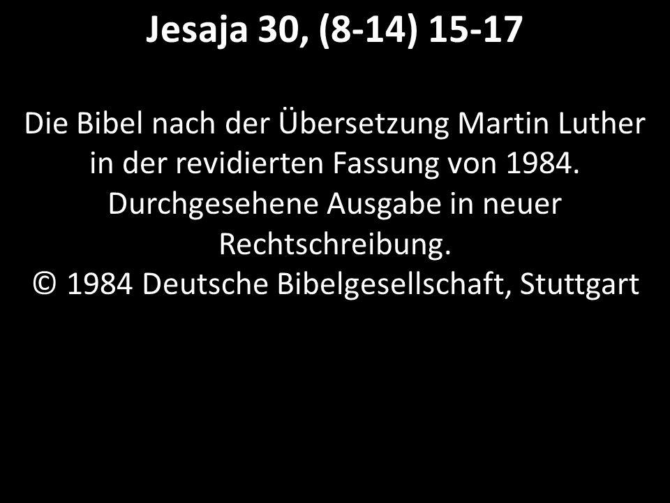 Jesaja 30, (8-14) 15-17 Die Bibel nach der Übersetzung Martin Luther in der revidierten Fassung von 1984.