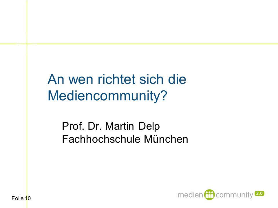 Folie 10 An wen richtet sich die Mediencommunity Prof. Dr. Martin Delp Fachhochschule München