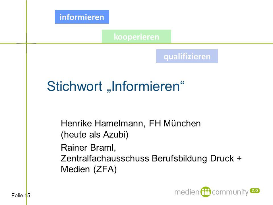 """Folie 15 Stichwort """"Informieren Henrike Hamelmann, FH München (heute als Azubi) Rainer Braml, Zentralfachausschuss Berufsbildung Druck + Medien (ZFA) qualifizieren informieren kooperieren"""
