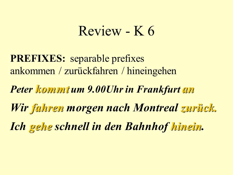 Review - K 6 PREFIXES: separable prefixes ankommen / zurückfahren / hineingehen kommtan Peter kommt um 9.00Uhr in Frankfurt an fahren zurück. Wir fahr