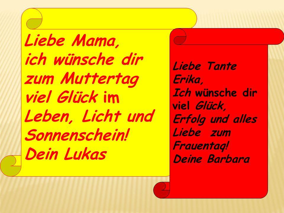 Liebe Mama, ich wünsche dir zum Muttertag viel Glück im Leben, Licht und Sonnenschein! Dein Lukas Liebe Tante Erika, Ich wünsche dir viel Glück, Erfol