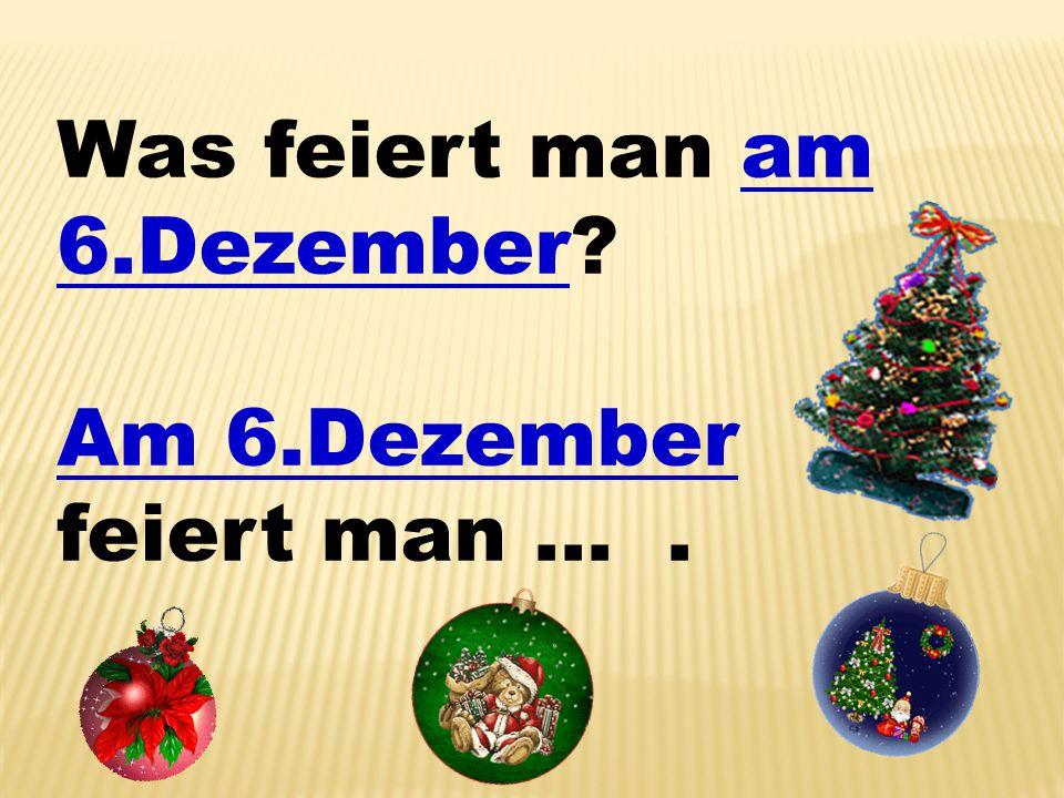 Was feiert man am 6.Dezember? Am 6.Dezember feiert man ….
