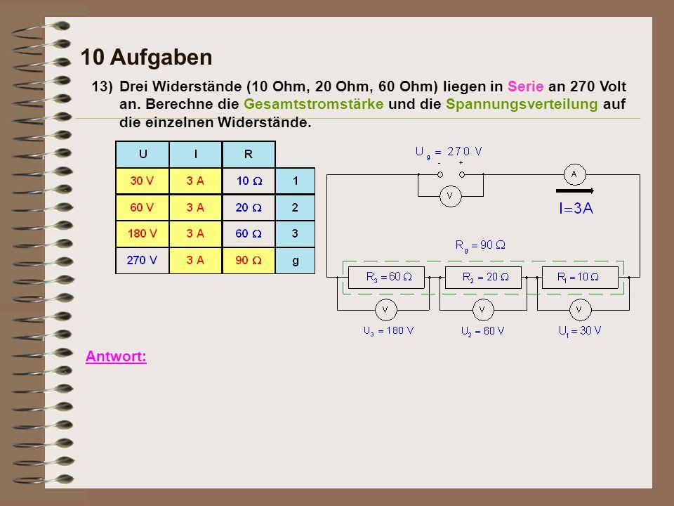 13) 10 Aufgaben Antwort: Drei Widerstände (10 Ohm, 20 Ohm, 60 Ohm) liegen in Serie an 270 Volt an. Berechne die Gesamtstromstärke und die Spannungsver