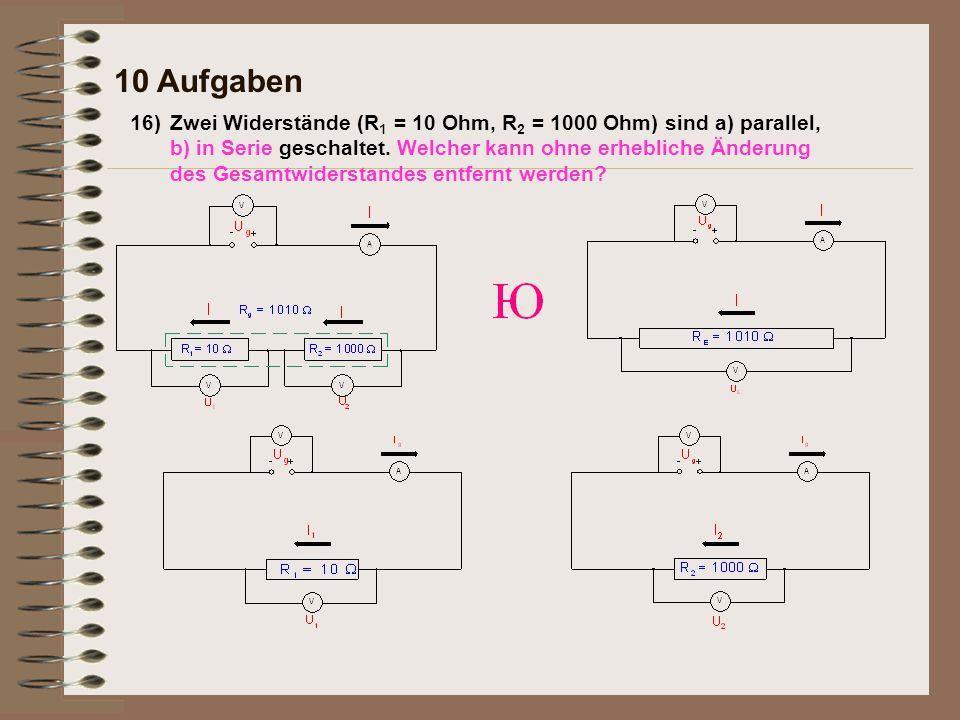 16) 10 Aufgaben Zwei Widerstände (R 1 = 10 Ohm, R 2 = 1000 Ohm) sind a) parallel, b) in Serie geschaltet.