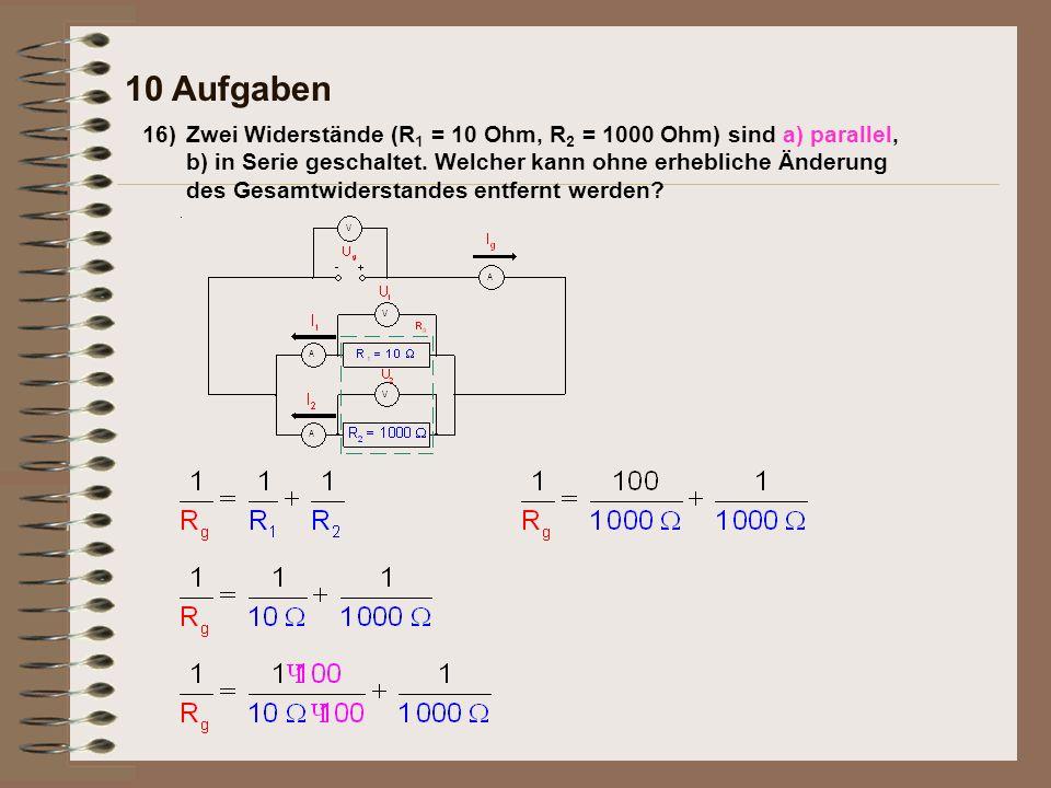 Antwort: 16) 10 Aufgaben Zwei Widerstände (R 1 = 10 Ohm, R 2 = 1000 Ohm) sind a) parallel, b) in Serie geschaltet.