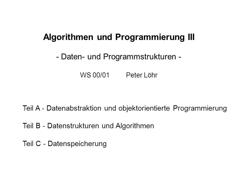 Algorithmen und Programmierung III - Daten- und Programmstrukturen - WS 00/01 Peter Löhr Teil A - Datenabstraktion und objektorientierte Programmierung Teil B - Datenstrukturen und Algorithmen Teil C - Datenspeicherung