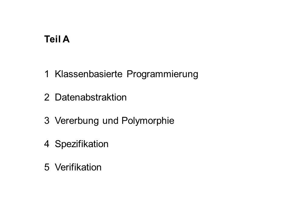 Teil A 1 Klassenbasierte Programmierung 2 Datenabstraktion 3 Vererbung und Polymorphie 4 Spezifikation 5 Verifikation