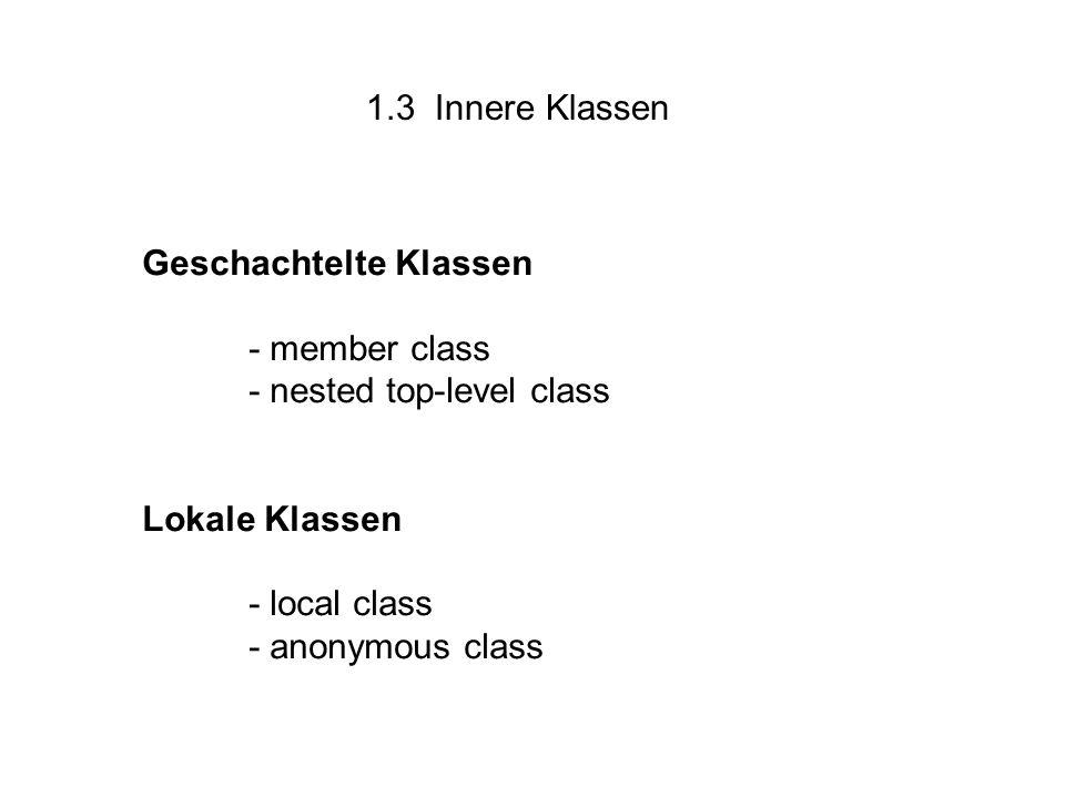 1.3 Innere Klassen Geschachtelte Klassen - member class - nested top-level class Lokale Klassen - local class - anonymous class