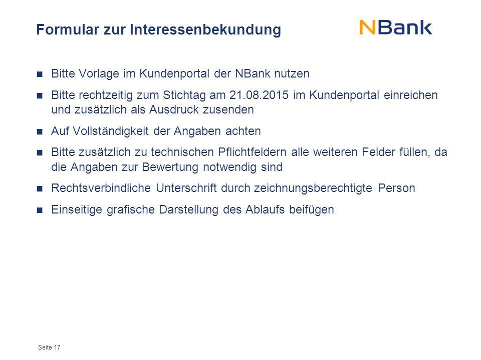 Seite 17 Formular zur Interessenbekundung Bitte Vorlage im Kundenportal der NBank nutzen Bitte rechtzeitig zum Stichtag am 21.08.2015 im Kundenportal