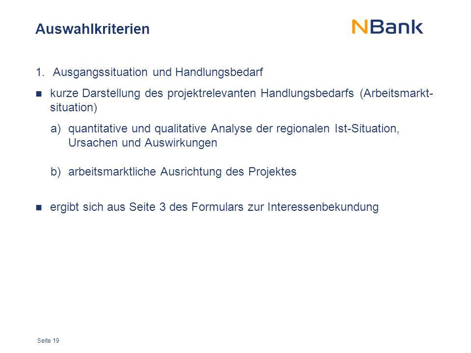 Seite 19 Auswahlkriterien 1.Ausgangssituation und Handlungsbedarf kurze Darstellung des projektrelevanten Handlungsbedarfs (Arbeitsmarkt- situation) a