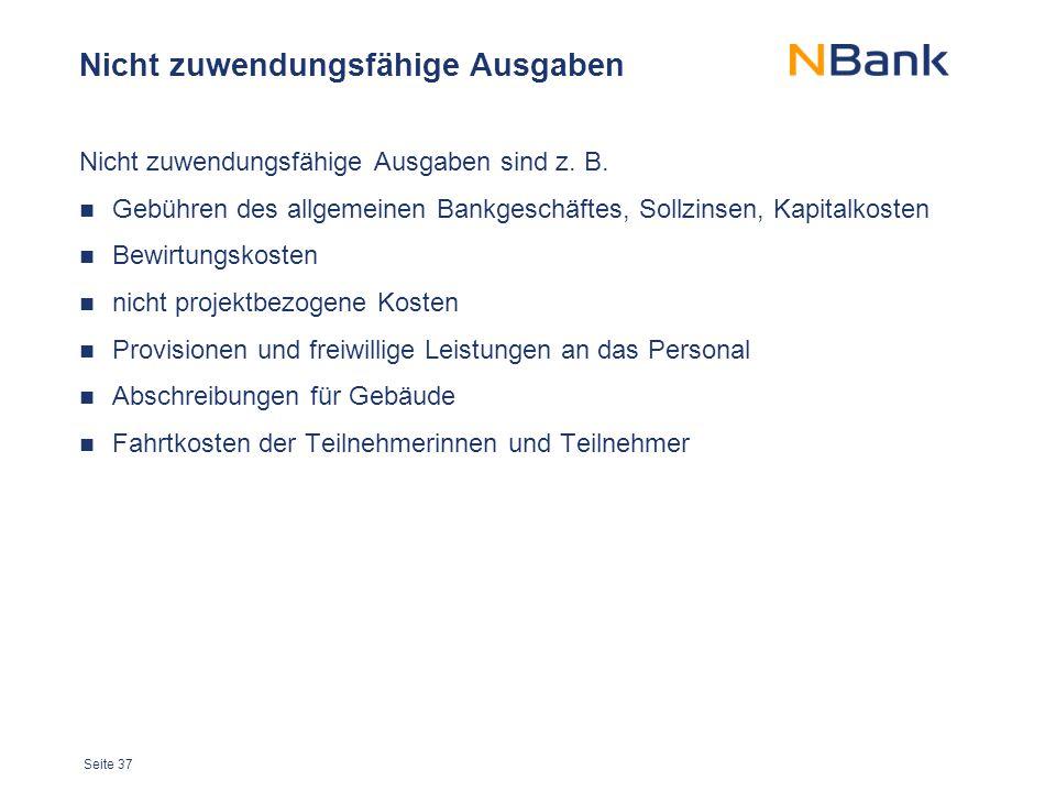 Seite 37 Nicht zuwendungsfähige Ausgaben Nicht zuwendungsfähige Ausgaben sind z. B. Gebühren des allgemeinen Bankgeschäftes, Sollzinsen, Kapitalkosten