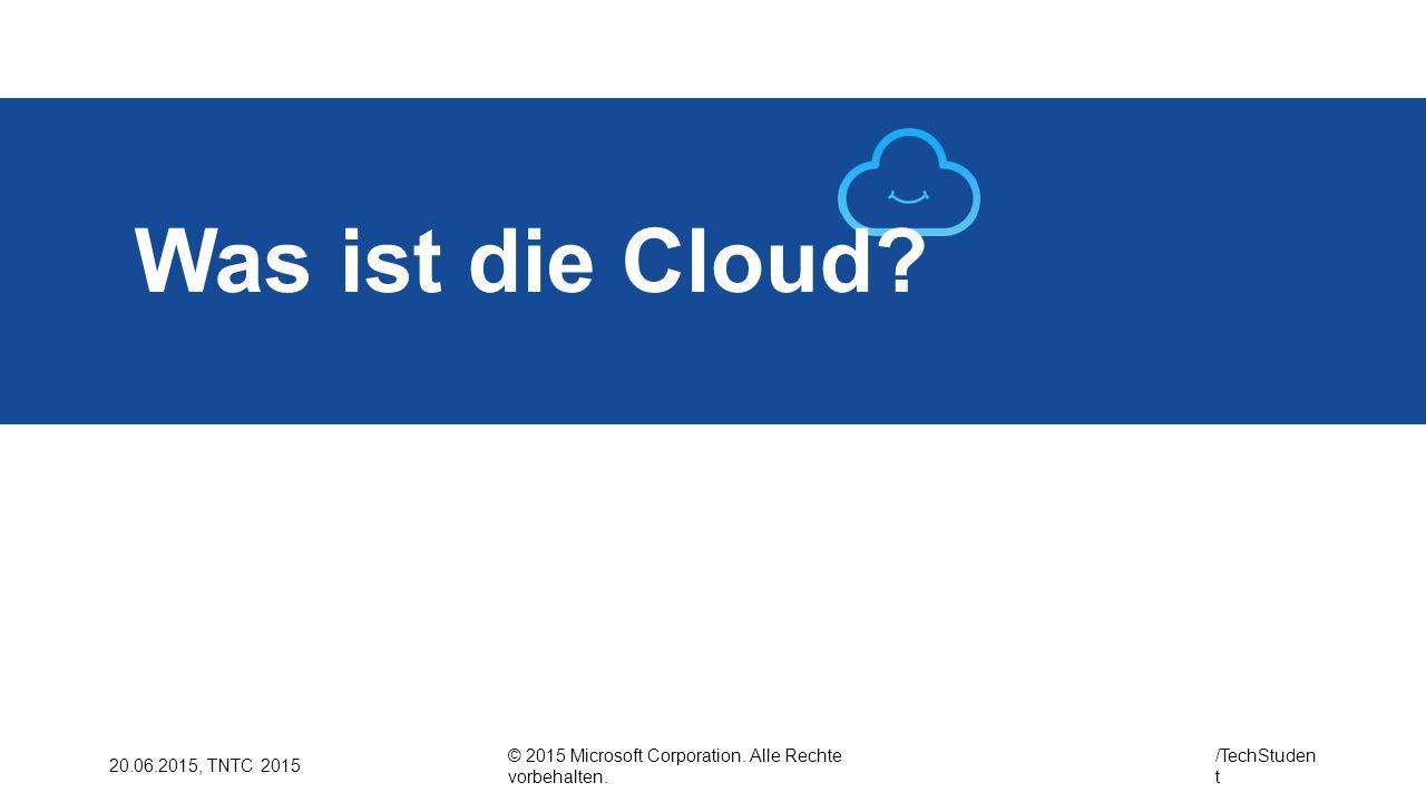 © 2015 Microsoft Corporation. Alle Rechte vorbehalten. /TechStuden t 20.06.2015, TNTC 2015 Was ist die Cloud?