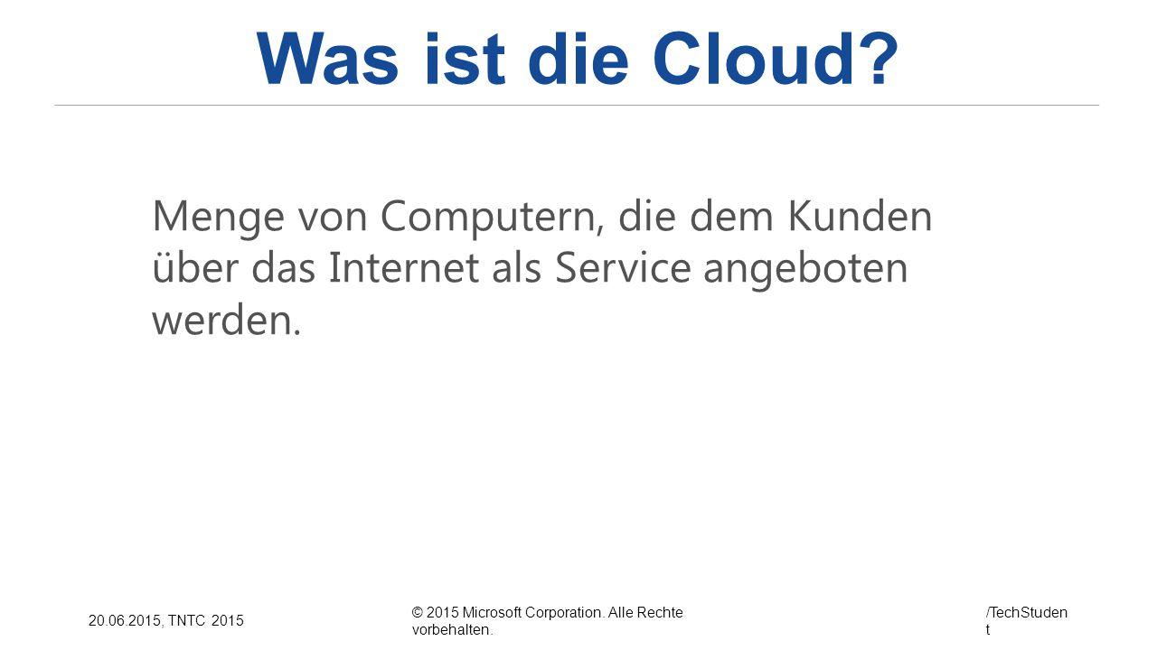 © 2015 Microsoft Corporation. Alle Rechte vorbehalten. /TechStuden t 20.06.2015, TNTC 2015 Was ist die Cloud? Menge von Computern, die dem Kunden über