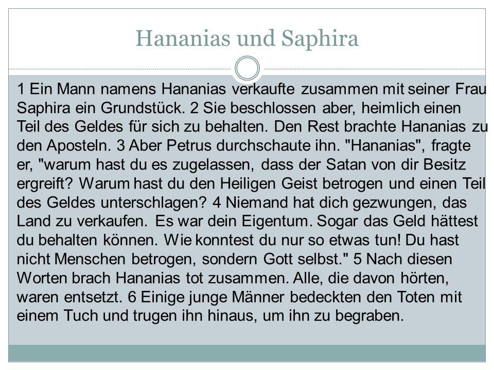 Hananias und Saphira 1 Ein Mann namens Hananias verkaufte zusammen mit seiner Frau Saphira ein Grundstück. 2 Sie beschlossen aber, heimlich einen Teil