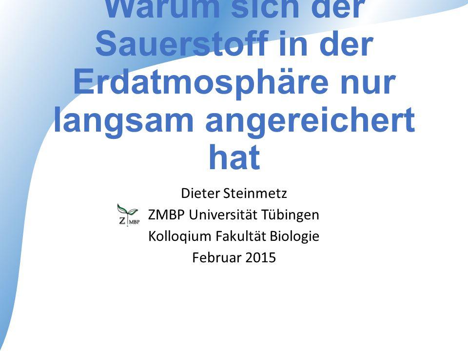 Warum sich der Sauerstoff in der Erdatmosphäre nur langsam angereichert hat Dieter Steinmetz ZMBP Universität Tübingen Kolloqium Fakultät Biologie Feb
