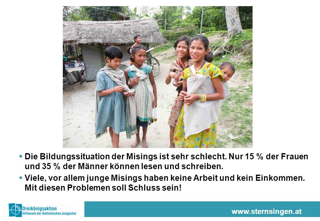 www.sternsingen.at  Die Bildungssituation der Misings ist sehr schlecht. Nur 15 % der Frauen und 35 % der Männer können lesen und schreiben.  Viele,