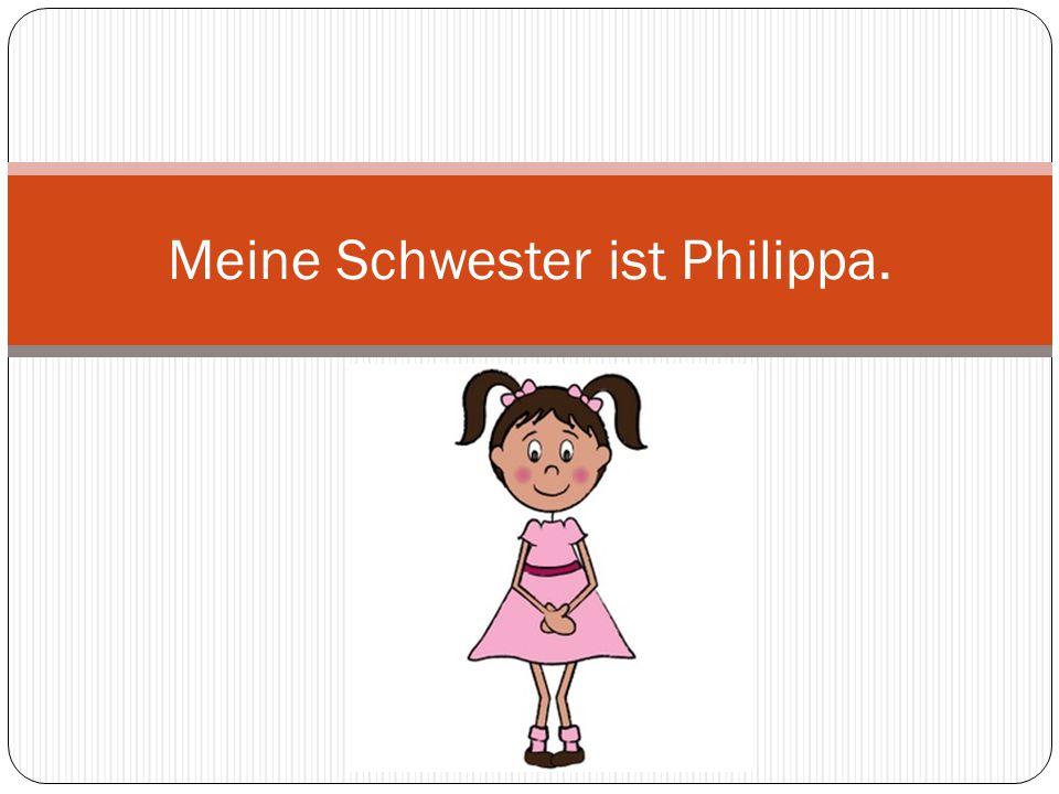 Meine Schwester ist Philippa.