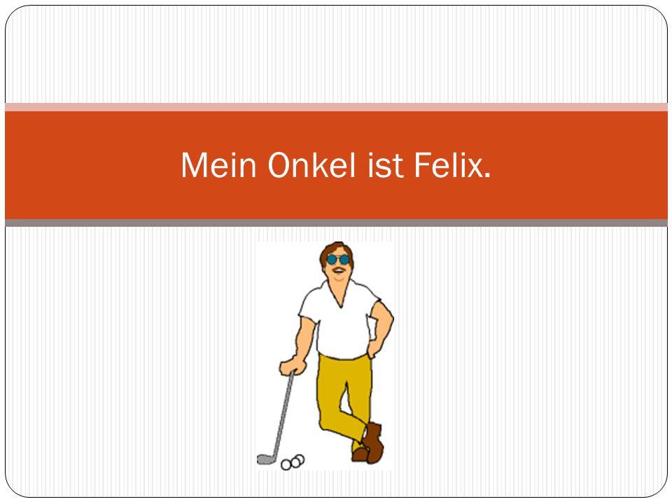 Mein Onkel ist Felix.