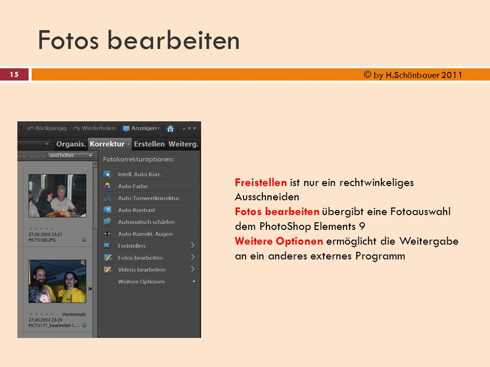 Fotos bearbeiten 15 © by H.Schönbauer 2011 Freistellen ist nur ein rechtwinkeliges Ausschneiden Fotos bearbeiten übergibt eine Fotoauswahl dem PhotoSh