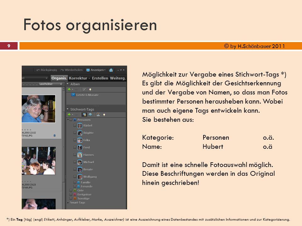 Fotos organisieren 9 © by H.Schönbauer 2011 Möglichkeit zur Vergabe eines Stichwort-Tags *) Es gibt die Möglichkeit der Gesichtserkennung und der Verg