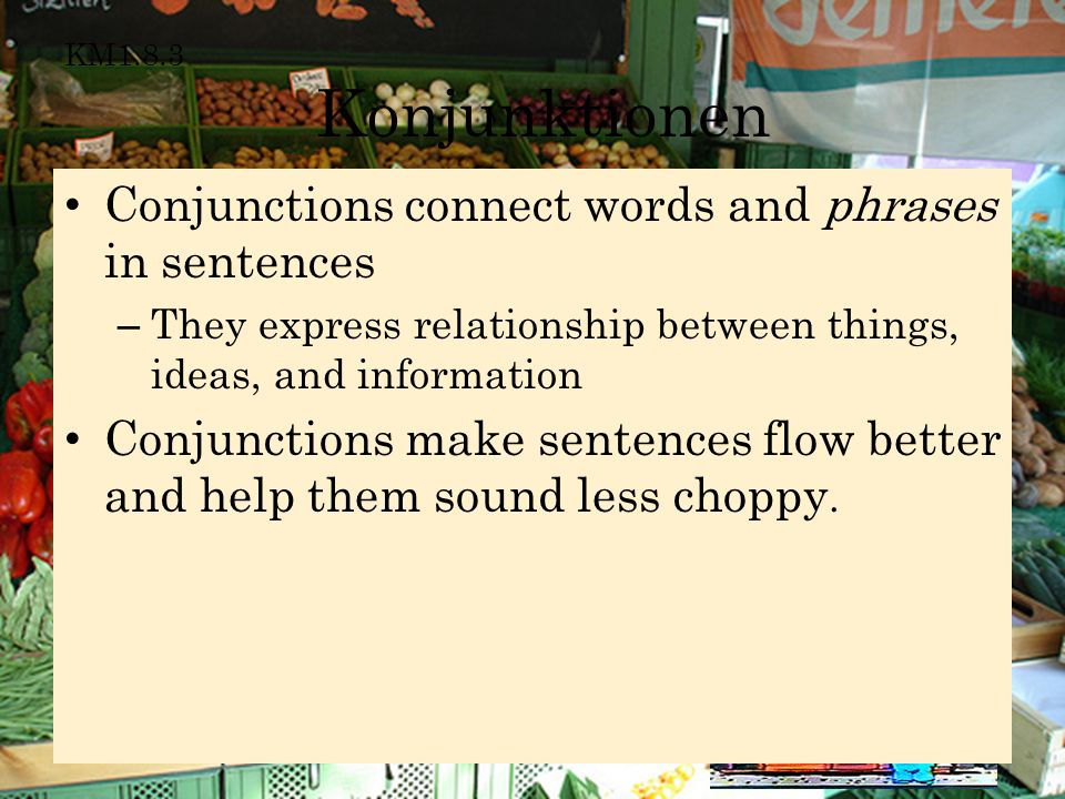 KM1.8.3 Konjunktionen Conjunctions connect words and phrases in sentences – They express relationship between things, ideas, and information Conjuncti