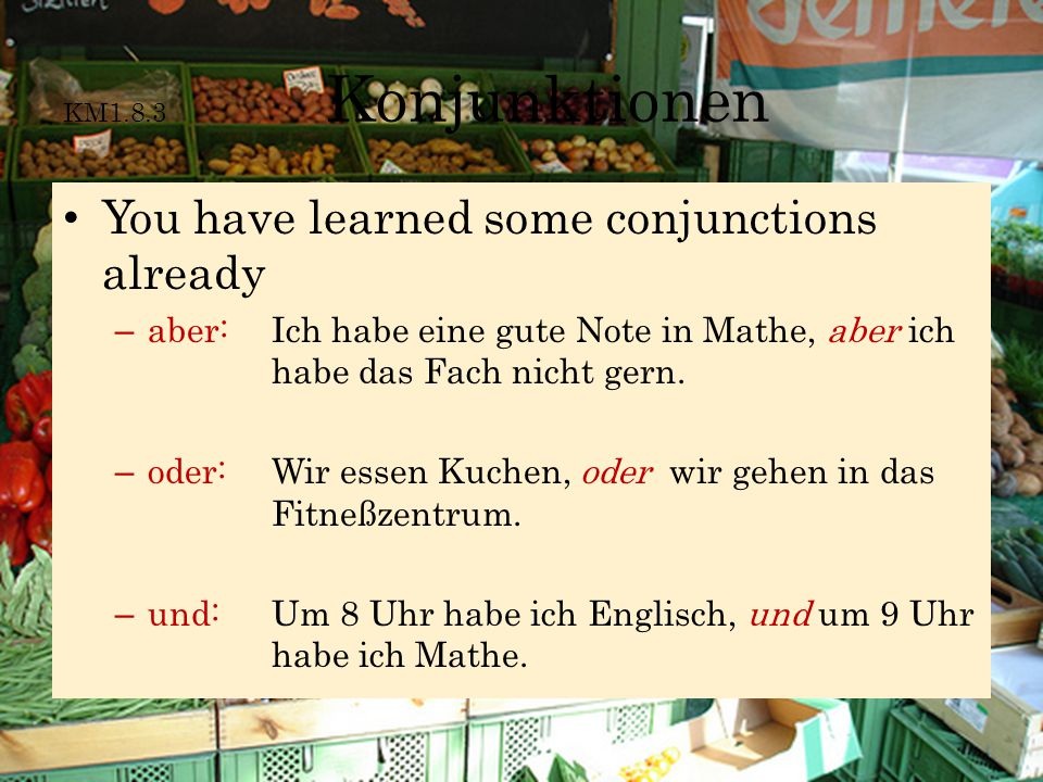 KM1.8.3 Konjunktionen The conjunctions you have learned already simply connect words and phrases with no further operation necessary on your part.