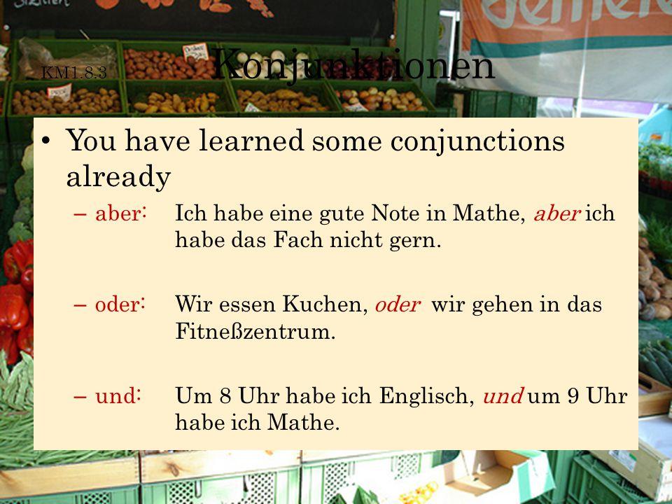 KM1.8.3 Konjunktionen You have learned some conjunctions already – aber: Ich habe eine gute Note in Mathe, aber ich habe das Fach nicht gern. – oder: