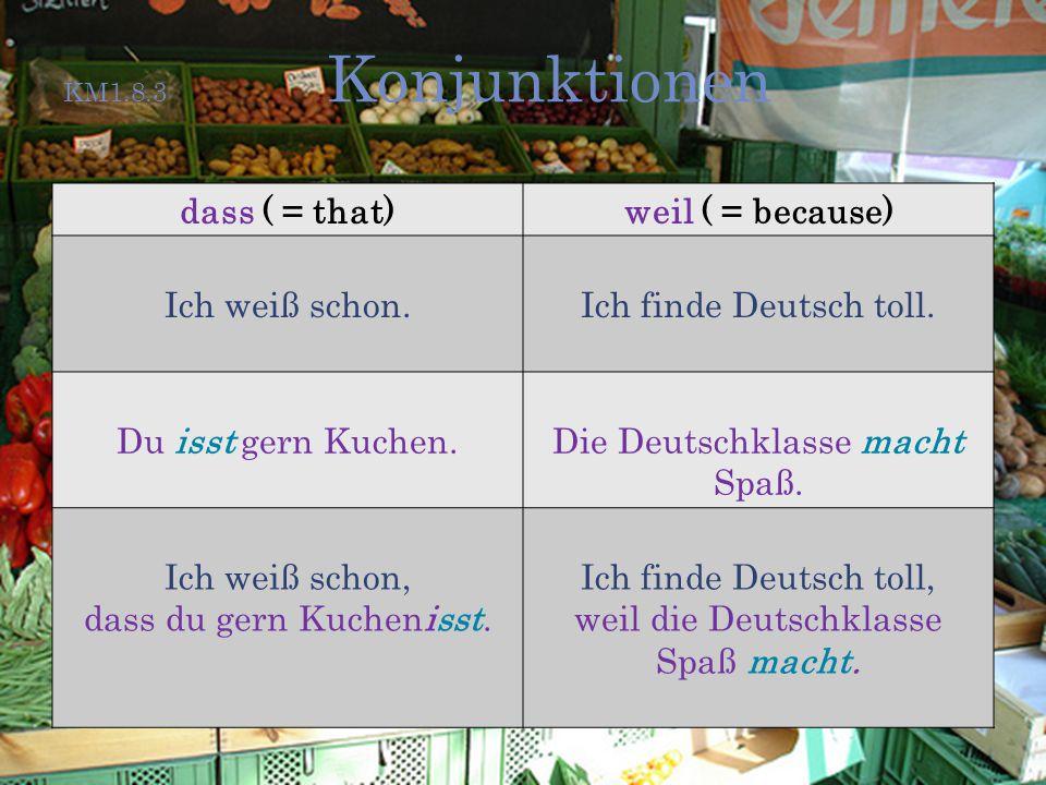 KM1.8.3 Konjunktionen dass ( = that)weil ( = because) Ich weiß schon.Ich finde Deutsch toll. Du isst gern Kuchen.Die Deutschklasse macht Spaß. Ich wei