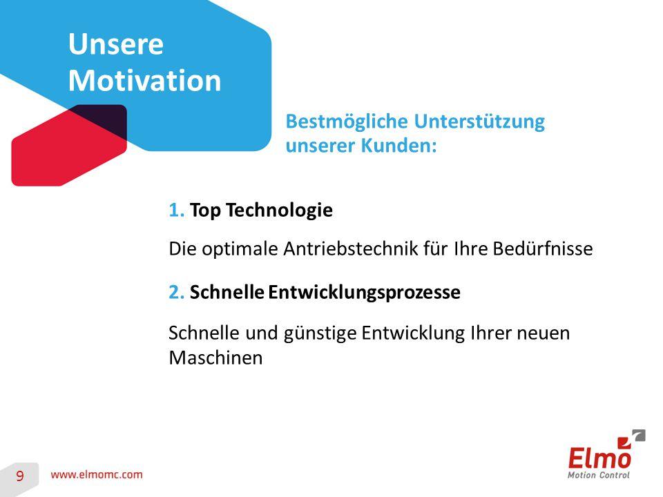 9 Unsere Motivation Bestmögliche Unterstützung unserer Kunden: 1. Top Technologie Die optimale Antriebstechnik für Ihre Bedürfnisse 2. Schnelle Entwic