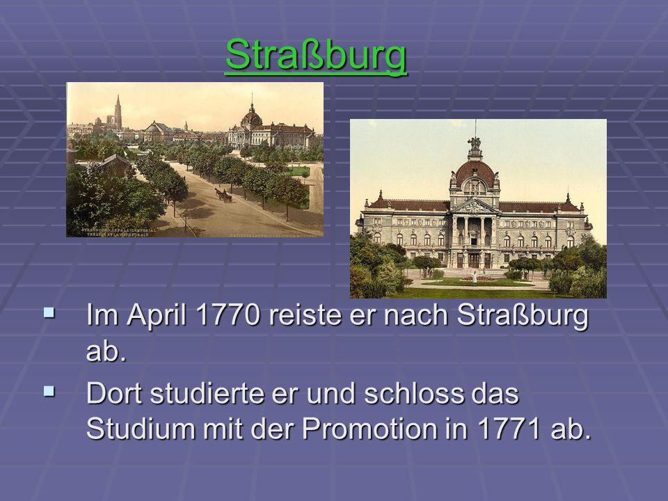 Straßburg  Im April 1770 reiste er nach Straßburg ab.  Dort studierte er und schloss das Studium mit der Promotion in 1771 ab.