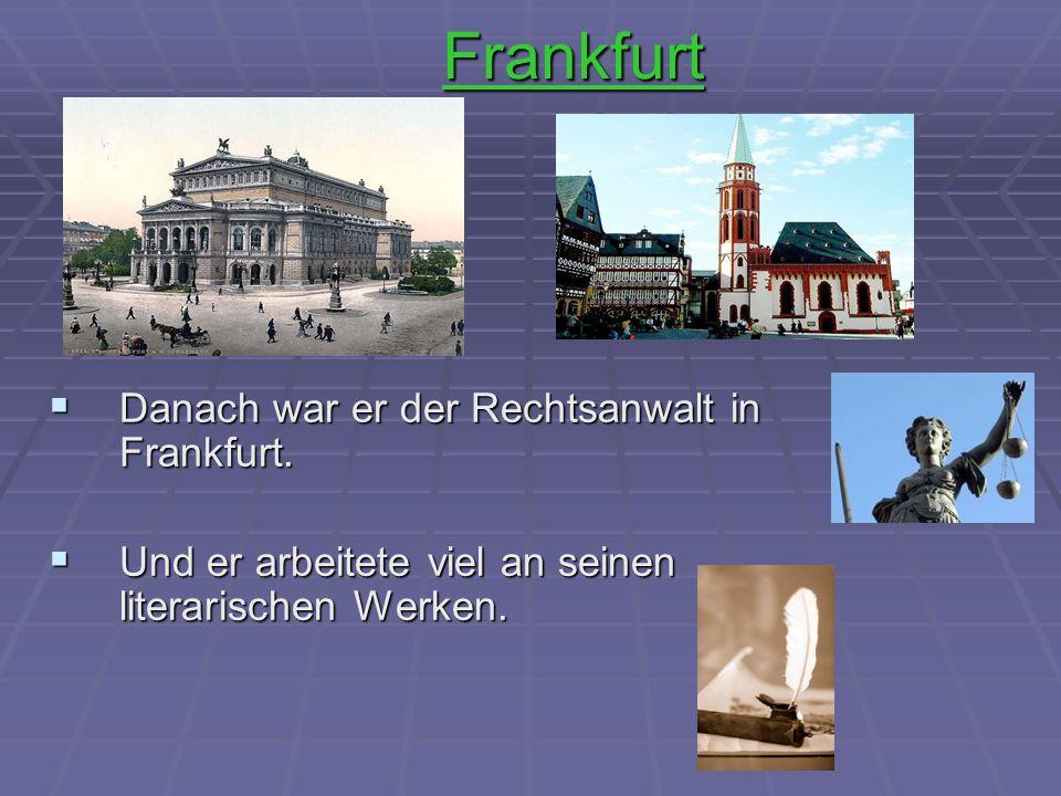 Frankfurt  Danach war er der Rechtsanwalt in Frankfurt.  Und er arbeitete viel an seinen literarischen Werken.