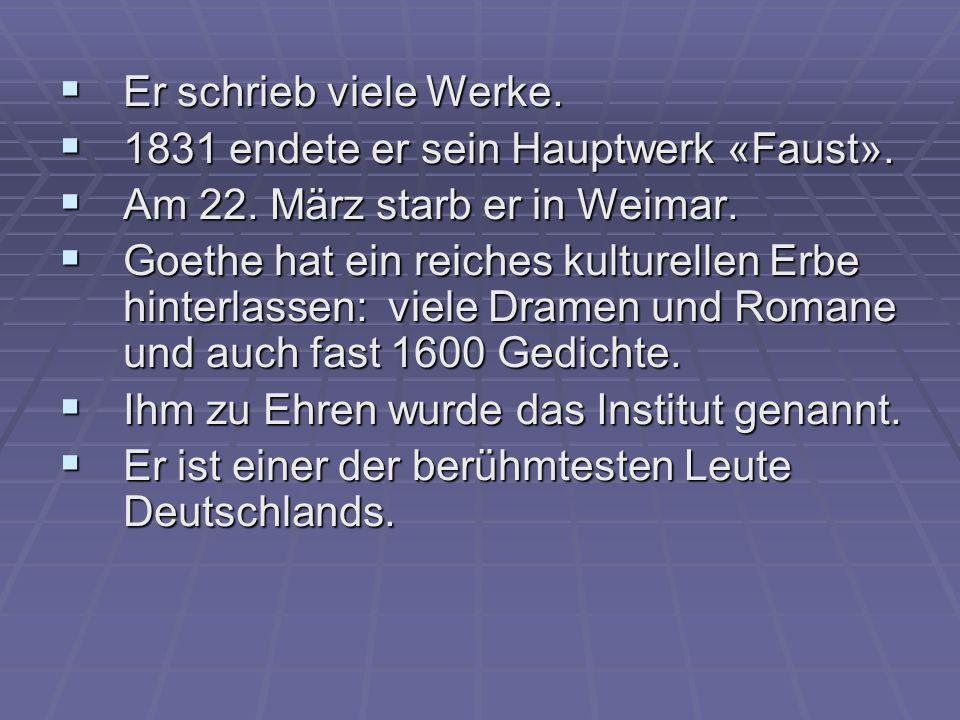  Er schrieb viele Werke.  1831 endete er sein Hauptwerk «Faust».  Am 22. März starb er in Weimar.  Goethe hat ein reiches kulturellen Erbe hinterl