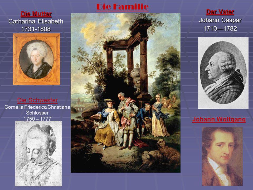 Die Mutter Catharina Elisabeth 1731-1808 Der Vater Johann Caspar 1710—1782 Die Schwester Cornelia Friederica Christiana Schlosser 1750 – 1777 Die Fami