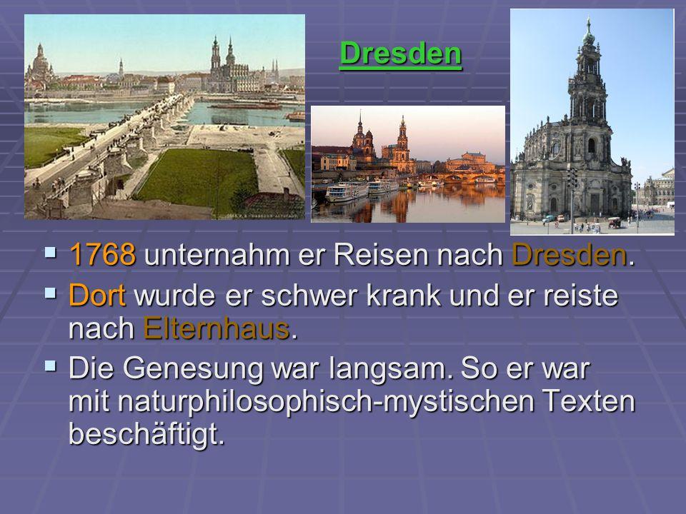  1768 unternahm er Reisen nach Dresden.  Dort wurde er schwer krank und er reiste nach Elternhaus.  Die Genesung war langsam. So er war mit naturph
