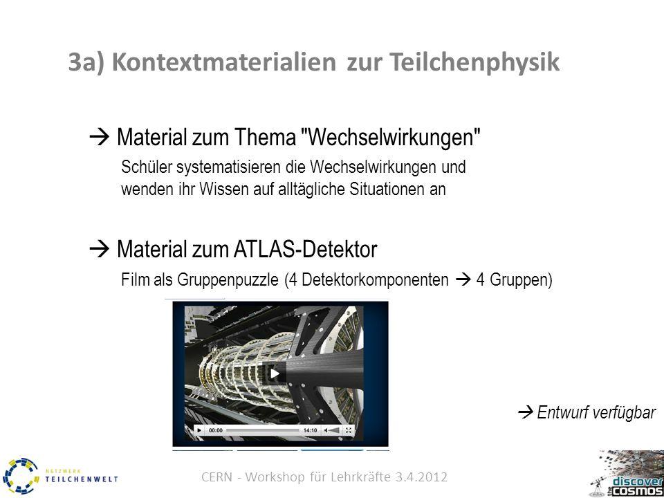 CERN - Workshop für Lehrkräfte 3.4.2012  Material zum Thema Wechselwirkungen Schüler systematisieren die Wechselwirkungen und wenden ihr Wissen auf alltägliche Situationen an  Material zum ATLAS-Detektor Film als Gruppenpuzzle (4 Detektorkomponenten  4 Gruppen)  Entwurf verfügbar 3a) Kontextmaterialien zur Teilchenphysik