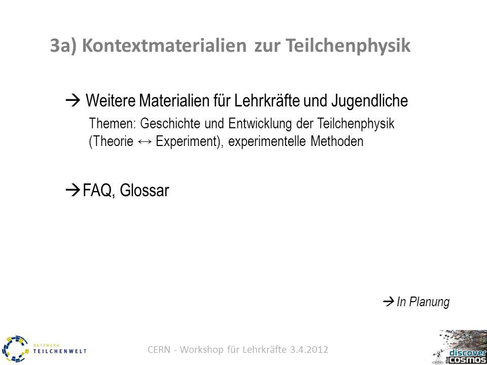 CERN - Workshop für Lehrkräfte 3.4.2012  Weitere Materialien für Lehrkräfte und Jugendliche Themen: Geschichte und Entwicklung der Teilchenphysik (Theorie ↔ Experiment), experimentelle Methoden  FAQ, Glossar  In Planung 3a) Kontextmaterialien zur Teilchenphysik