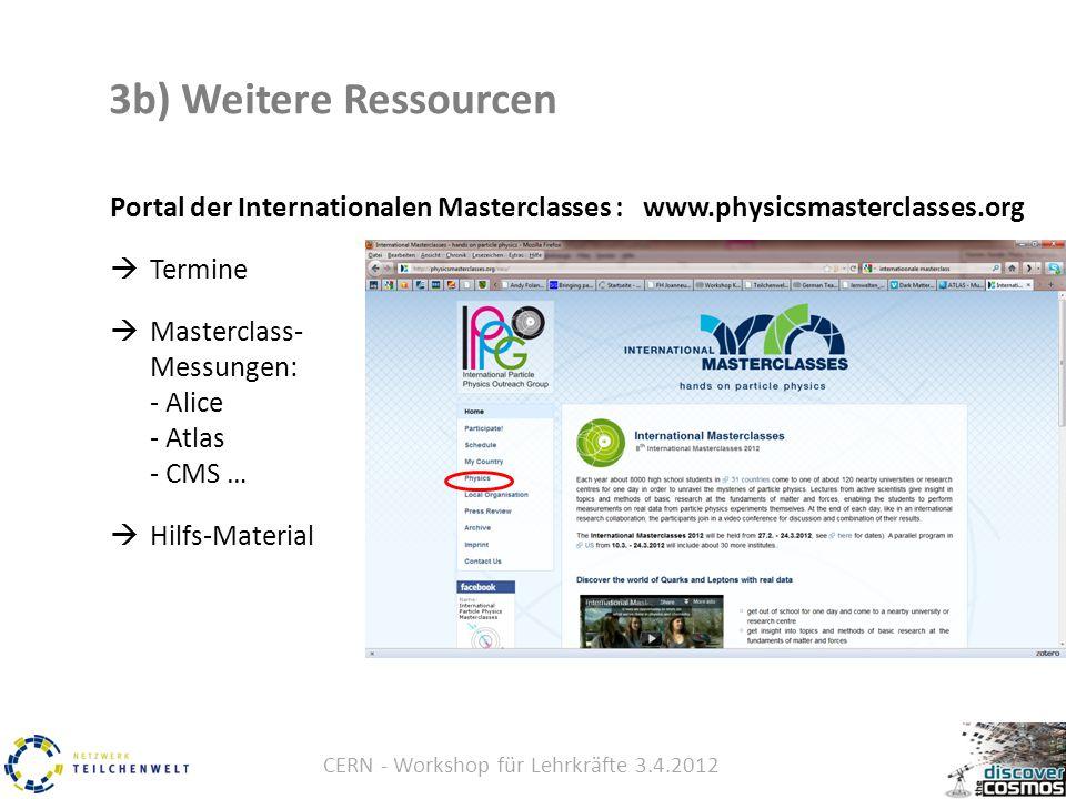 CERN - Workshop für Lehrkräfte 3.4.2012 3b) Weitere Ressourcen Portal der Internationalen Masterclasses : www.physicsmasterclasses.org  Termine  Masterclass- Messungen: - Alice - Atlas - CMS …  Hilfs-Material