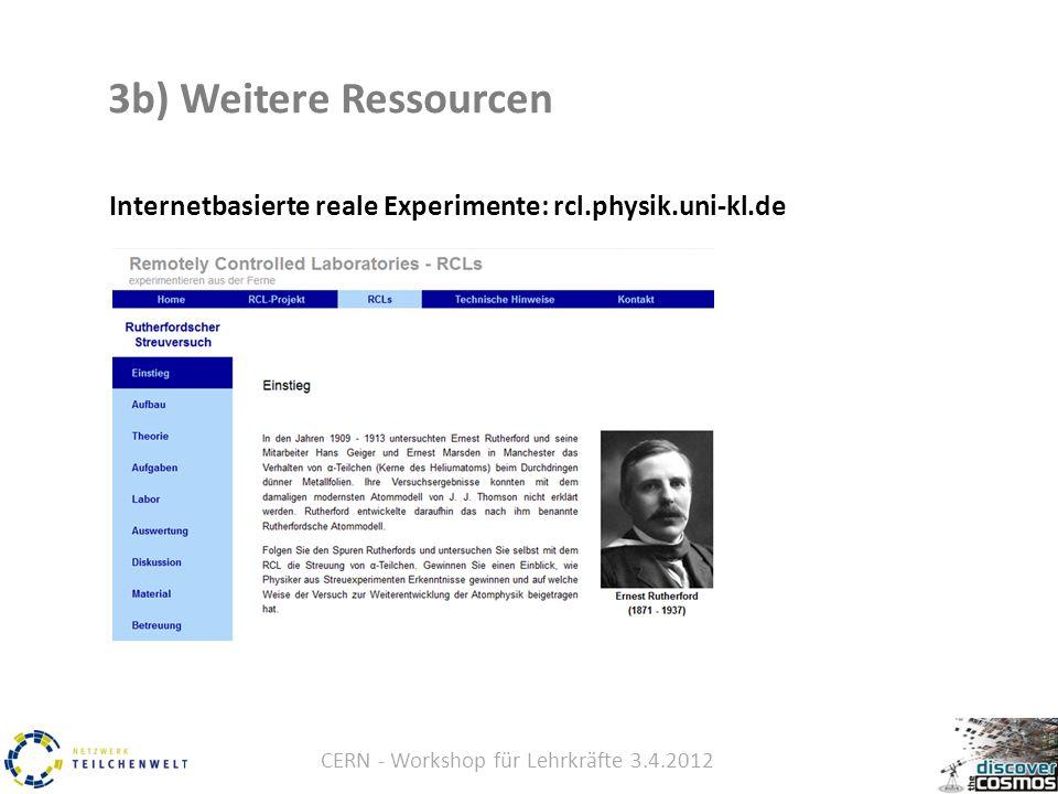 CERN - Workshop für Lehrkräfte 3.4.2012 3b) Weitere Ressourcen Internetbasierte reale Experimente: rcl.physik.uni-kl.de