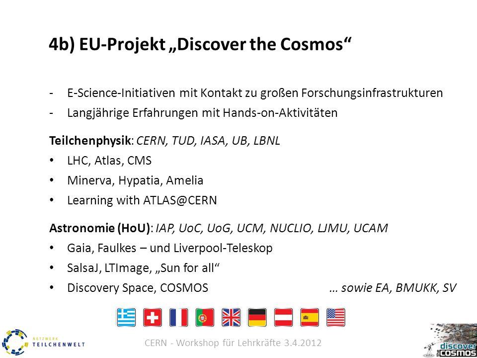 "CERN - Workshop für Lehrkräfte 3.4.2012 4b) EU-Projekt ""Discover the Cosmos -E-Science-Initiativen mit Kontakt zu großen Forschungsinfrastrukturen -Langjährige Erfahrungen mit Hands-on-Aktivitäten Teilchenphysik: CERN, TUD, IASA, UB, LBNL LHC, Atlas, CMS Minerva, Hypatia, Amelia Learning with ATLAS@CERN Astronomie (HoU): IAP, UoC, UoG, UCM, NUCLIO, LJMU, UCAM Gaia, Faulkes – und Liverpool-Teleskop SalsaJ, LTImage, ""Sun for all Discovery Space, COSMOS… sowie EA, BMUKK, SV"