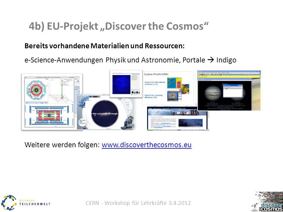 """CERN - Workshop für Lehrkräfte 3.4.2012 4b) EU-Projekt """"Discover the Cosmos Bereits vorhandene Materialien und Ressourcen: e-Science-Anwendungen Physik und Astronomie, Portale  Indigo Weitere werden folgen: www.discoverthecosmos.euwww.discoverthecosmos.eu"""