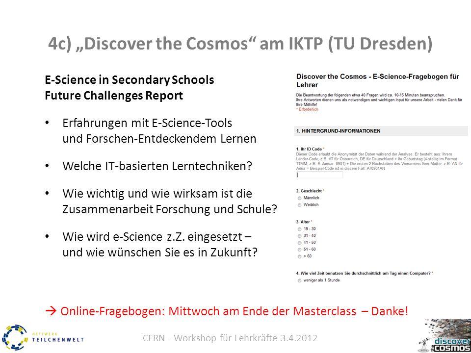 """CERN - Workshop für Lehrkräfte 3.4.2012 4c) """"Discover the Cosmos am IKTP (TU Dresden) E-Science in Secondary Schools Future Challenges Report Erfahrungen mit E-Science-Tools und Forschen-Entdeckendem Lernen Welche IT-basierten Lerntechniken."""