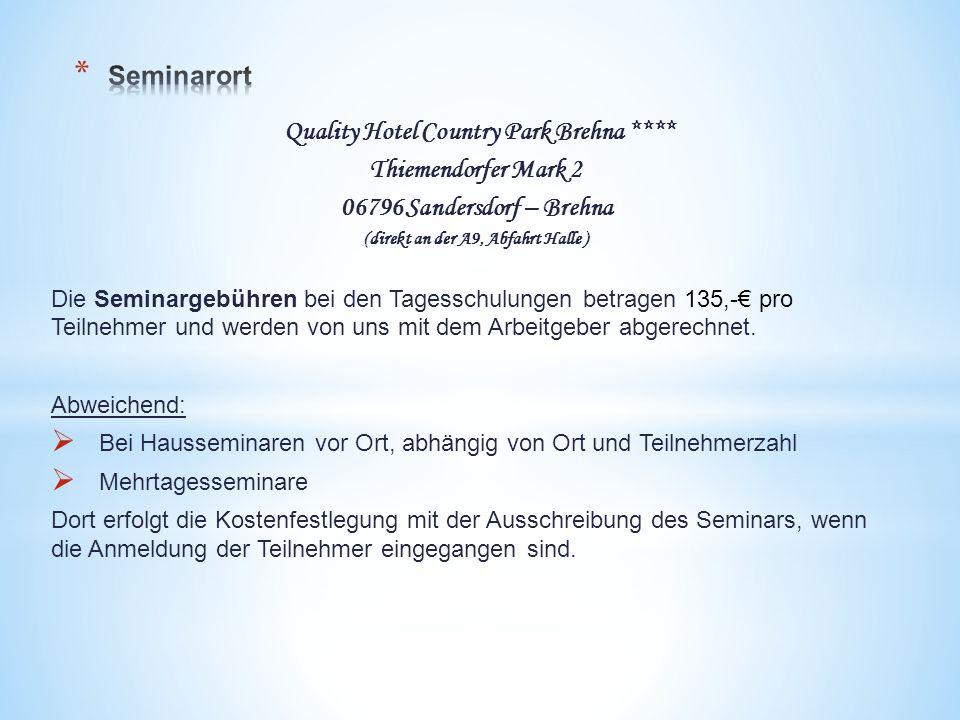 Quality Hotel Country Park Brehna **** Thiemendorfer Mark 2 06796 Sandersdorf – Brehna (direkt an der A9, Abfahrt Halle ) Die Seminargebühren bei den Tagesschulungen betragen 135,-€ pro Teilnehmer und werden von uns mit dem Arbeitgeber abgerechnet.