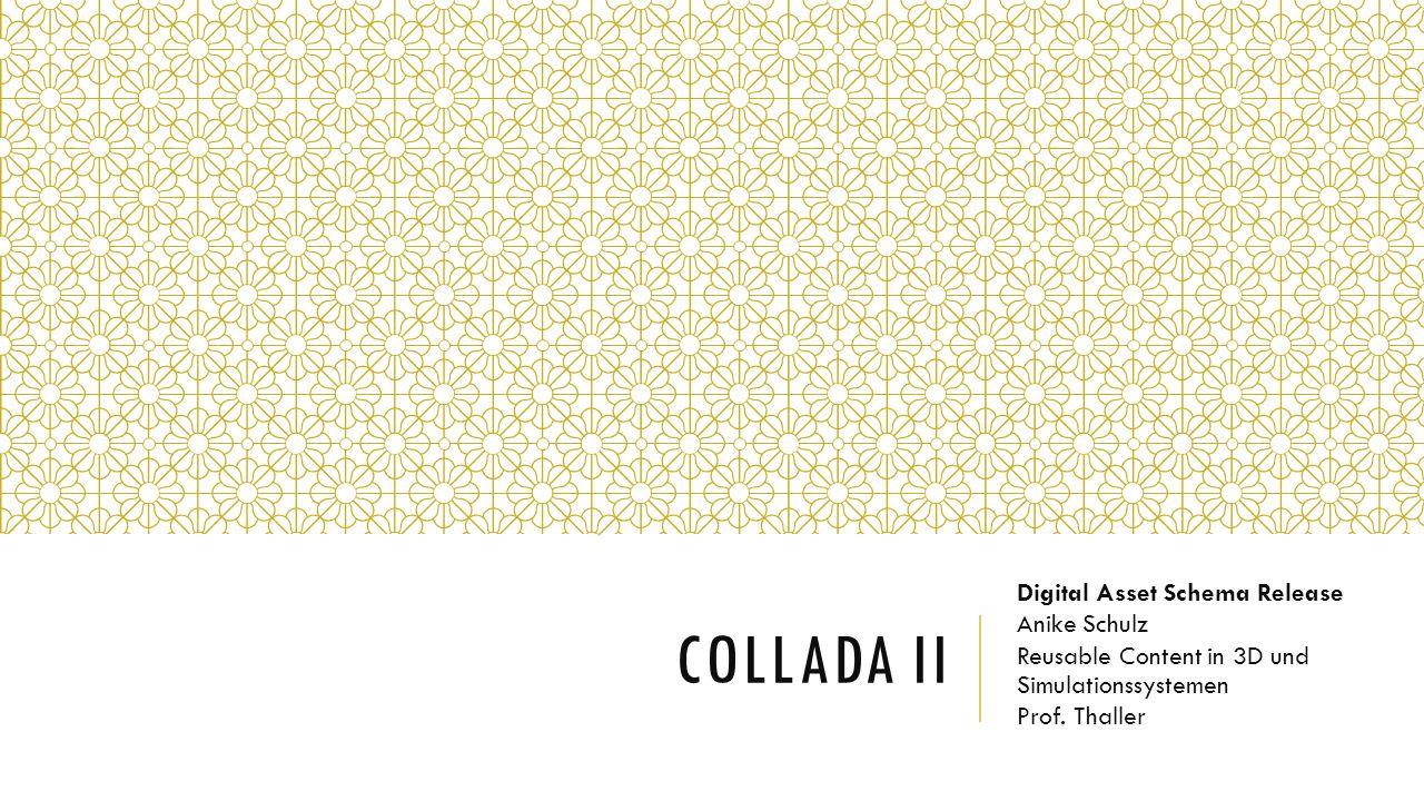 COLLADA II Digital Asset Schema Release Anike Schulz Reusable Content in 3D und Simulationssystemen Prof.
