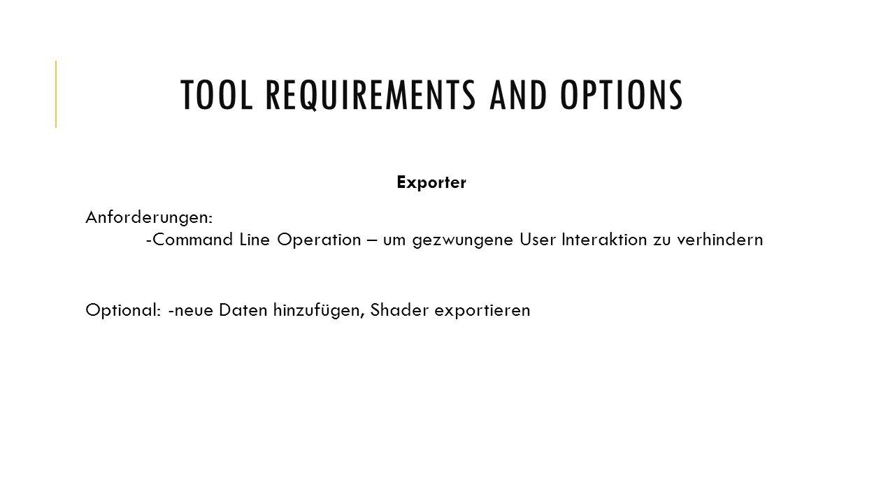 TOOL REQUIREMENTS AND OPTIONS Importer Aufgabenbereich: -alle Daten auslesen -perfekte umgekehrte Funktionen zu Exportern Anforderungen: -konform COLLADA Daten zu importieren - Element Optional: -keine besonderen Optionen