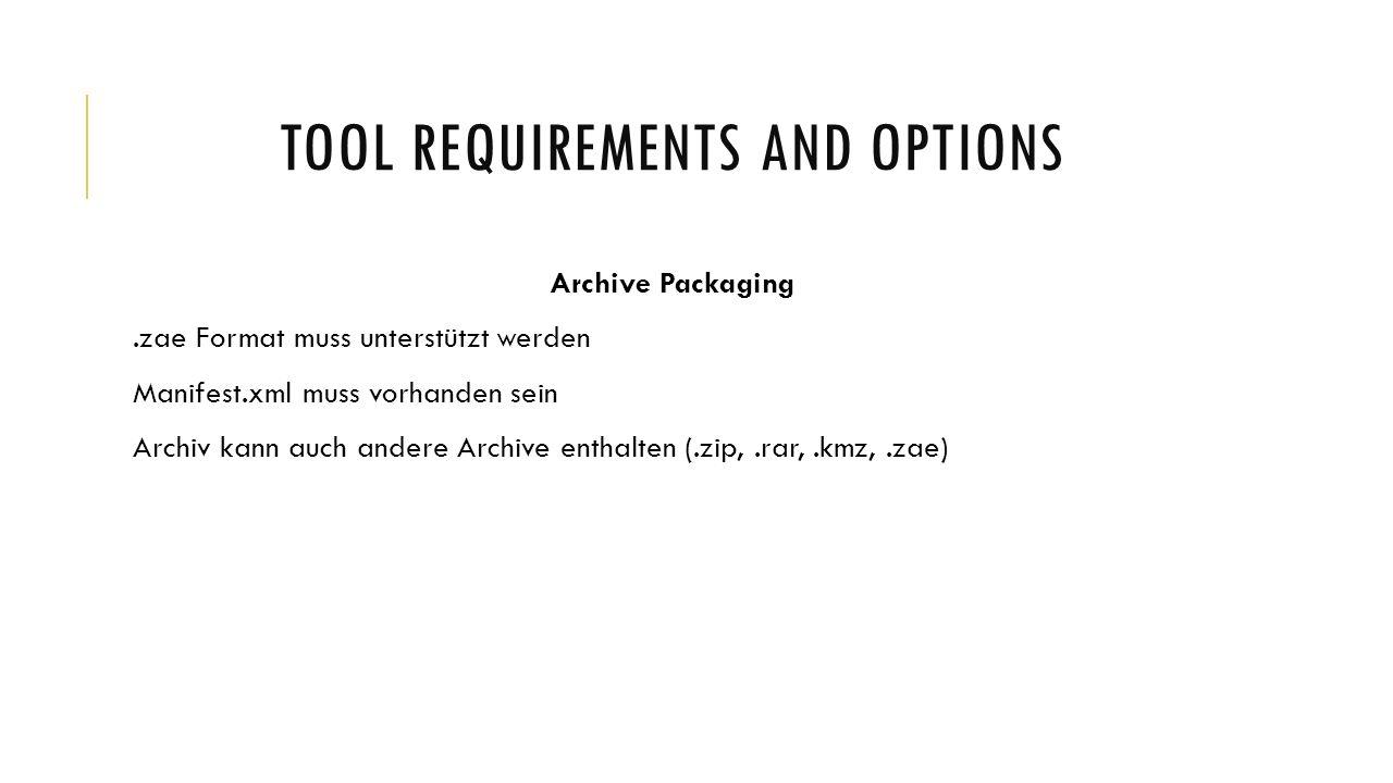 TOOL REQUIREMENTS AND OPTIONS Archive Packaging.zae Format muss unterstützt werden Manifest.xml muss vorhanden sein Archiv kann auch andere Archive enthalten (.zip,.rar,.kmz,.zae)