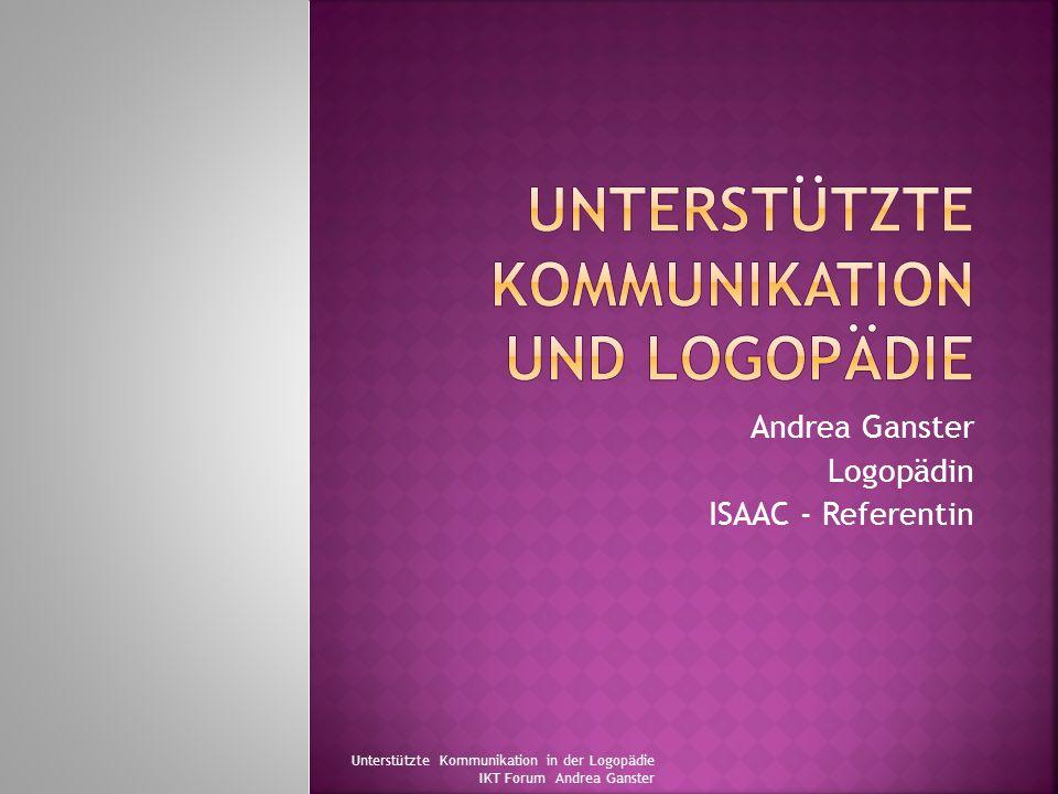 Andrea Ganster Logopädin ISAAC - Referentin Unterstützte Kommunikation in der Logopädie IKT Forum Andrea Ganster