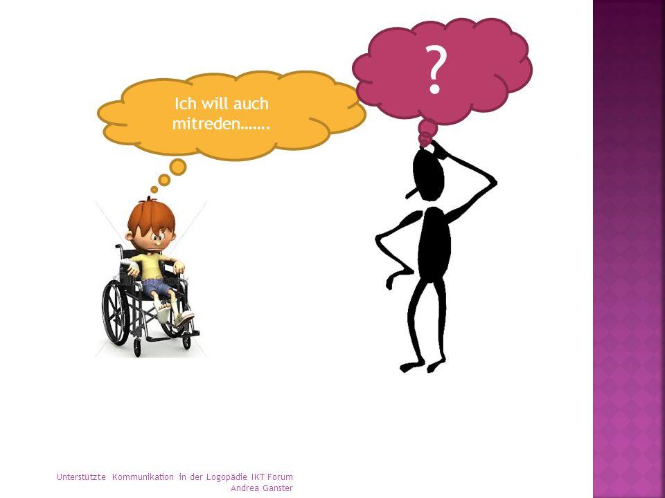 Ich will auch mitreden……. ? Unterstützte Kommunikation in der Logopädie IKT Forum Andrea Ganster